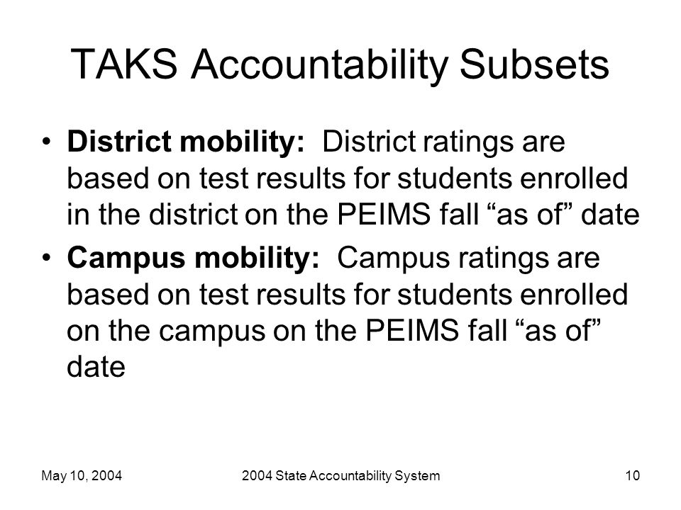 May 10, 20042004 State Accountability System10 TAKS Accountability Subsets District mobility: District ratings are based on test results for students