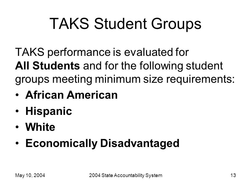 May 10, 20042004 State Accountability System13 TAKS Student Groups TAKS performance is evaluated for All Students and for the following student groups meeting minimum size requirements: African American Hispanic White Economically Disadvantaged