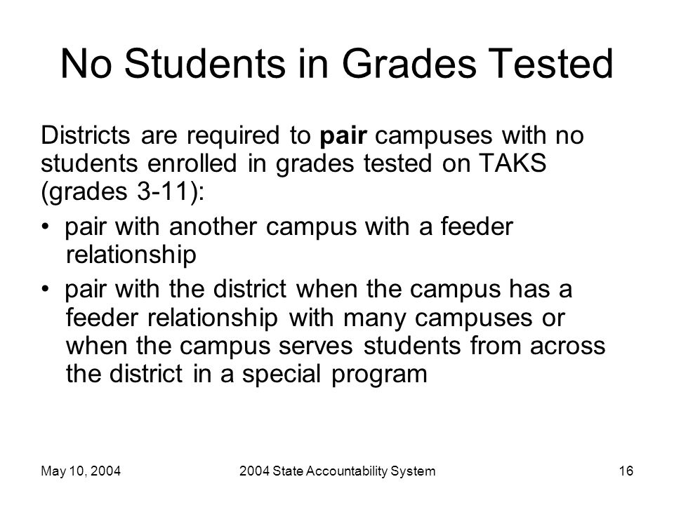 May 10, 20042004 State Accountability System16 No Students in Grades Tested Districts are required to pair campuses with no students enrolled in grade