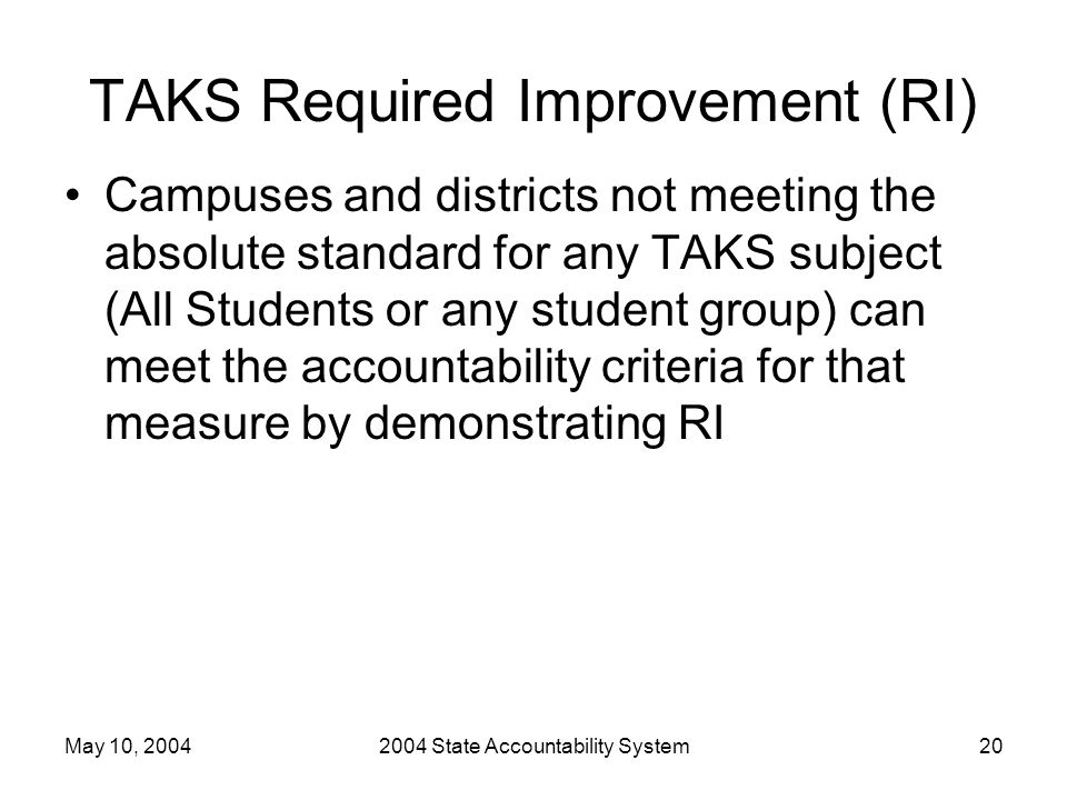 May 10, 20042004 State Accountability System20 TAKS Required Improvement (RI) Campuses and districts not meeting the absolute standard for any TAKS subject (All Students or any student group) can meet the accountability criteria for that measure by demonstrating RI
