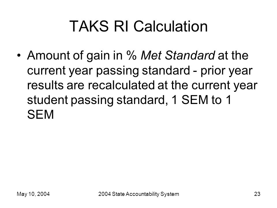 May 10, 20042004 State Accountability System23 TAKS RI Calculation Amount of gain in % Met Standard at the current year passing standard - prior year