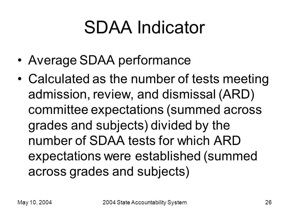 May 10, 20042004 State Accountability System26 SDAA Indicator Average SDAA performance Calculated as the number of tests meeting admission, review, and dismissal (ARD) committee expectations (summed across grades and subjects) divided by the number of SDAA tests for which ARD expectations were established (summed across grades and subjects)