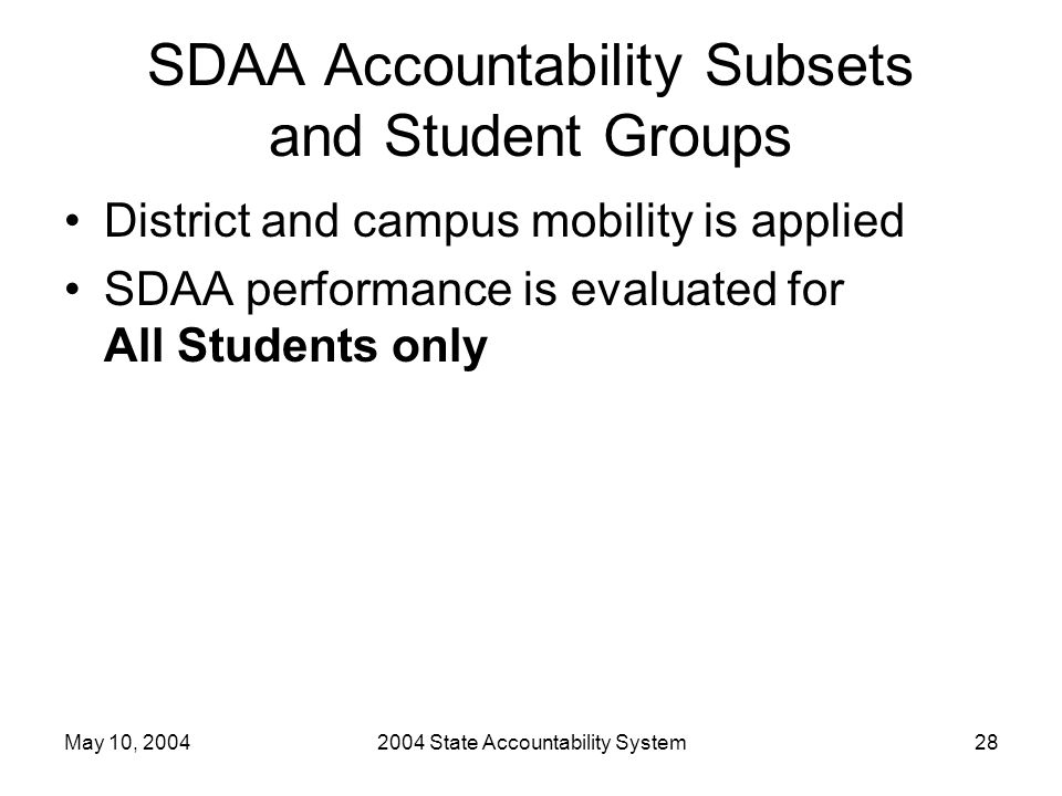 May 10, 20042004 State Accountability System28 SDAA Accountability Subsets and Student Groups District and campus mobility is applied SDAA performance