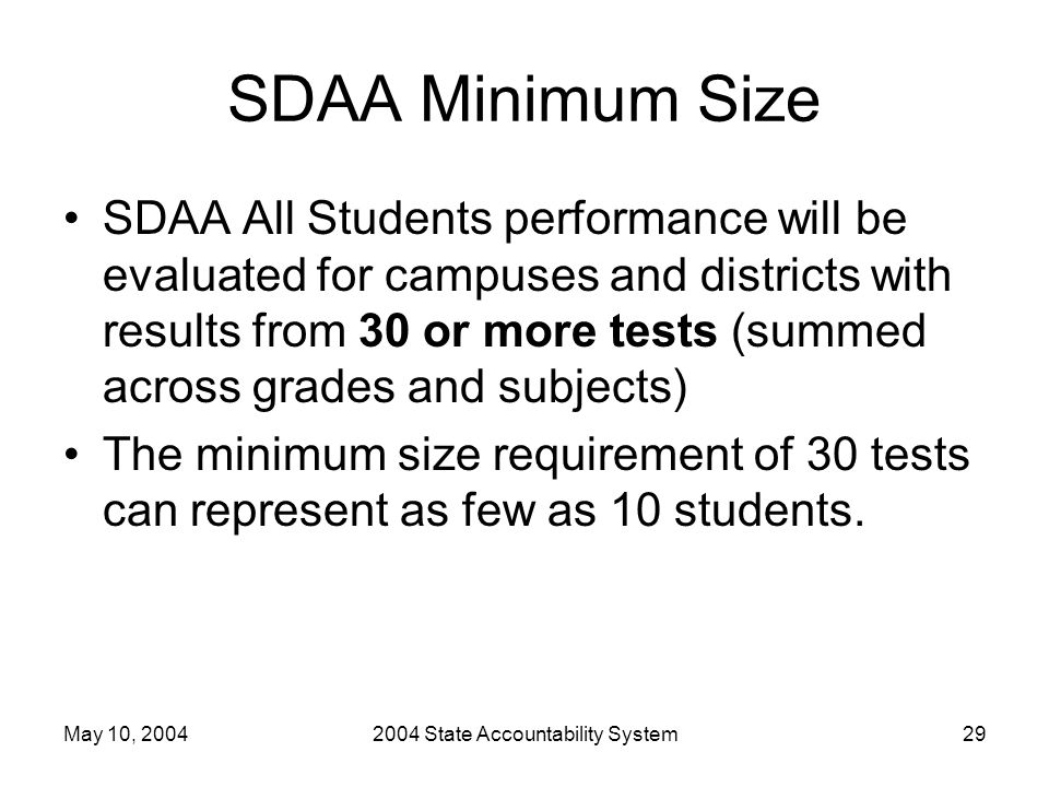 May 10, 20042004 State Accountability System29 SDAA Minimum Size SDAA All Students performance will be evaluated for campuses and districts with results from 30 or more tests (summed across grades and subjects) The minimum size requirement of 30 tests can represent as few as 10 students.