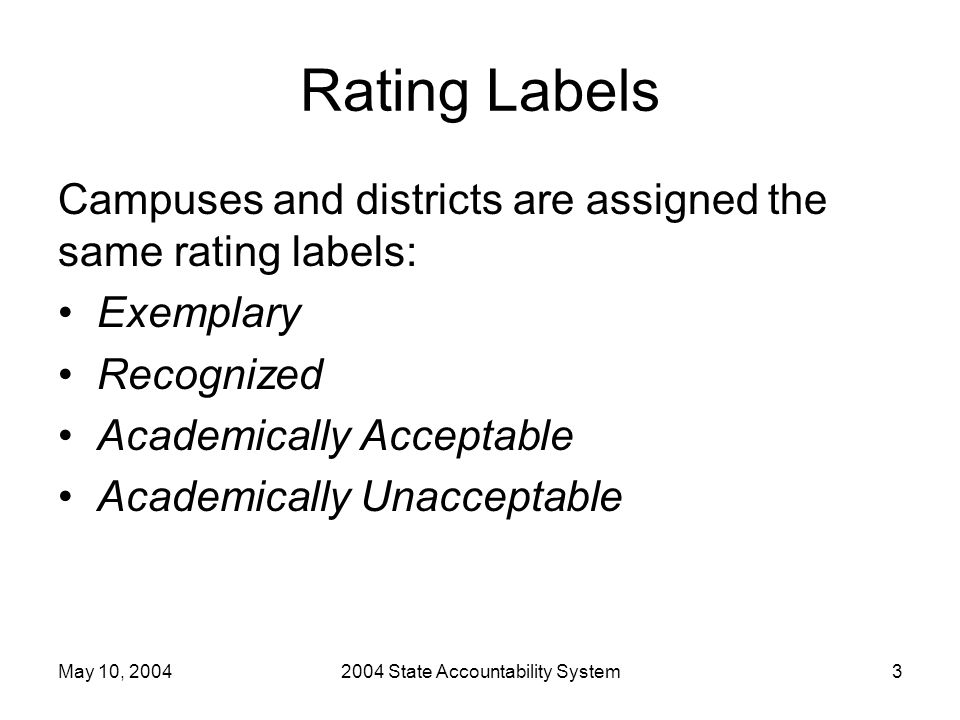 May 10, 20042004 State Accountability System3 Rating Labels Campuses and districts are assigned the same rating labels: Exemplary Recognized Academically Acceptable Academically Unacceptable