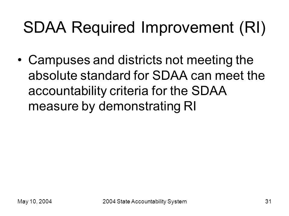 May 10, 20042004 State Accountability System31 SDAA Required Improvement (RI) Campuses and districts not meeting the absolute standard for SDAA can me