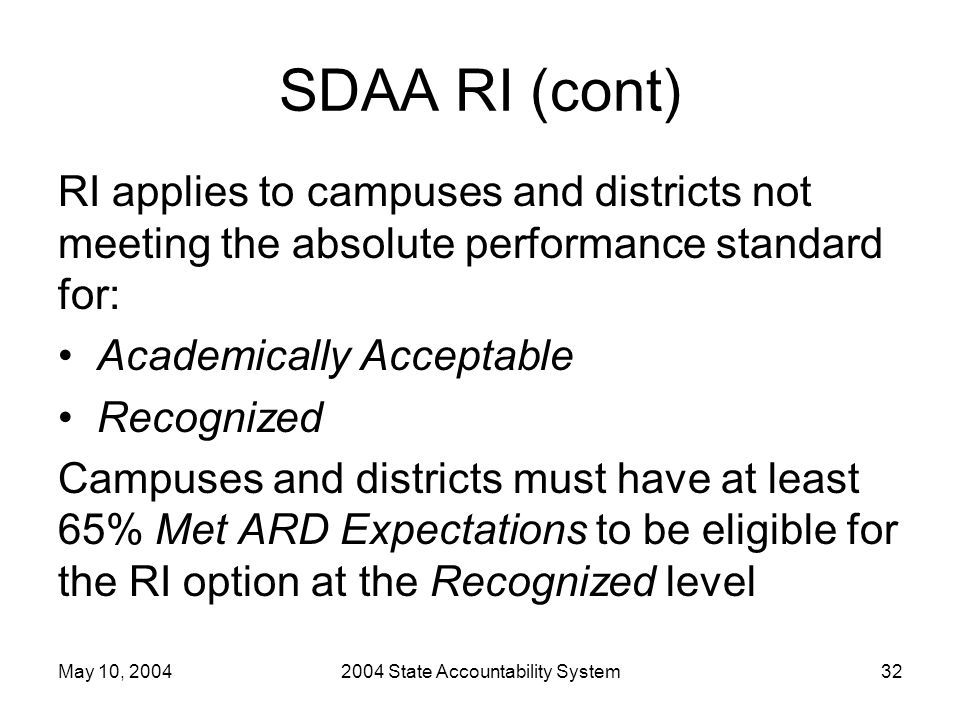May 10, 20042004 State Accountability System32 SDAA RI (cont) RI applies to campuses and districts not meeting the absolute performance standard for: Academically Acceptable Recognized Campuses and districts must have at least 65% Met ARD Expectations to be eligible for the RI option at the Recognized level