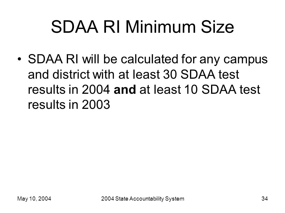 May 10, 20042004 State Accountability System34 SDAA RI Minimum Size SDAA RI will be calculated for any campus and district with at least 30 SDAA test results in 2004 and at least 10 SDAA test results in 2003