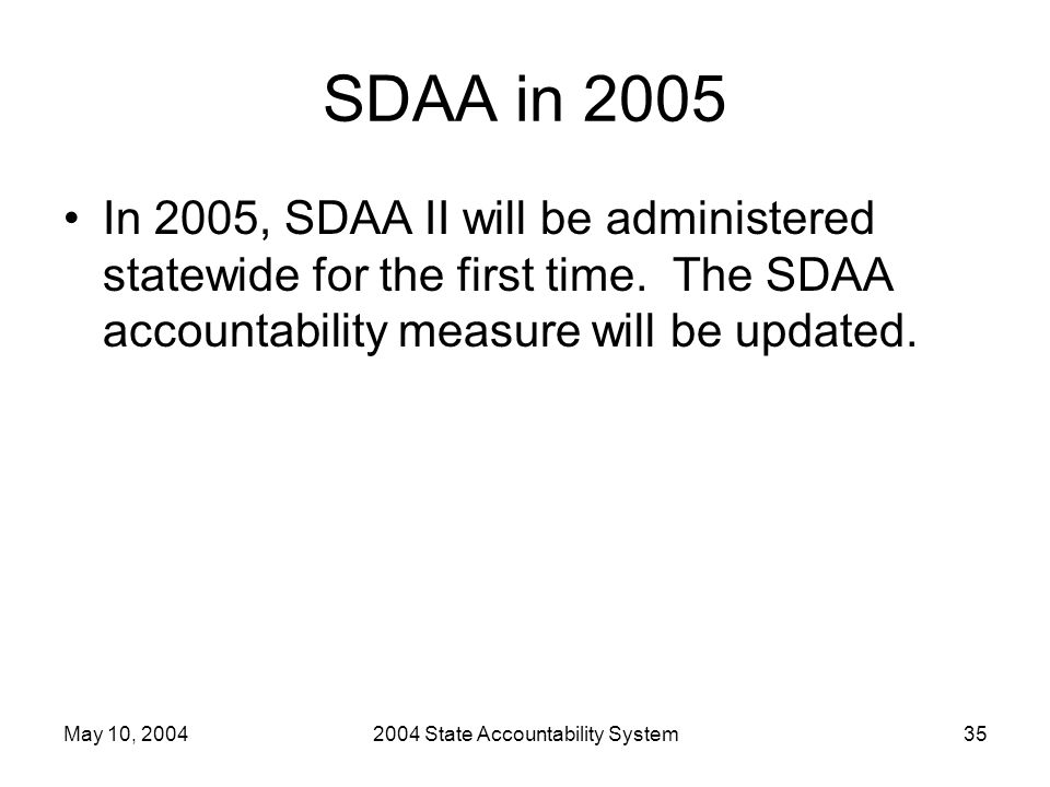 May 10, 20042004 State Accountability System35 SDAA in 2005 In 2005, SDAA II will be administered statewide for the first time. The SDAA accountabilit