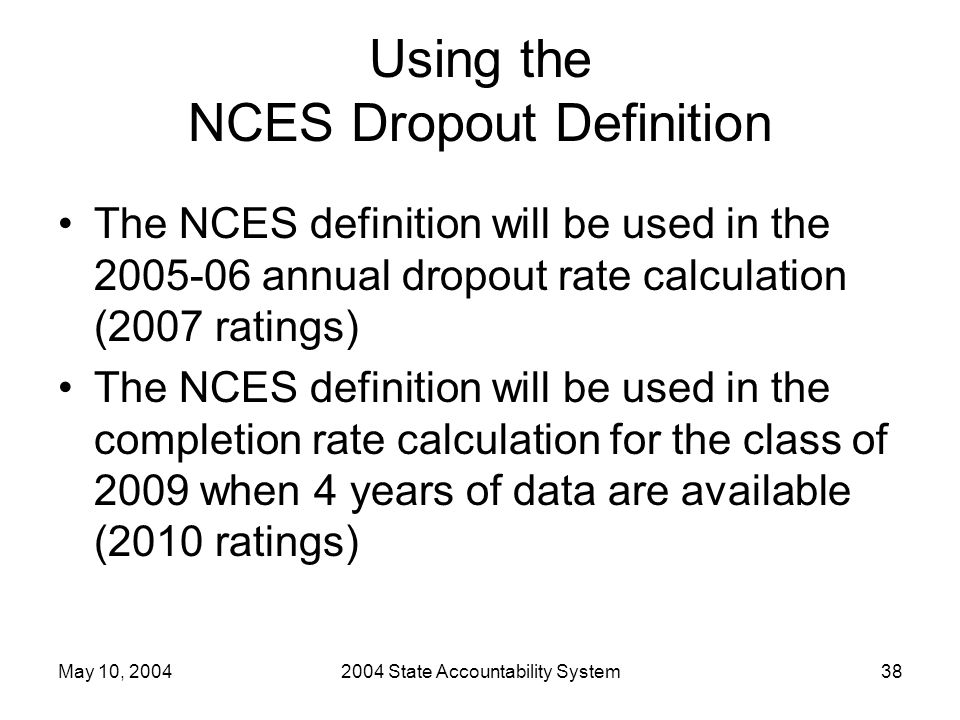May 10, 20042004 State Accountability System38 Using the NCES Dropout Definition The NCES definition will be used in the 2005-06 annual dropout rate calculation (2007 ratings) The NCES definition will be used in the completion rate calculation for the class of 2009 when 4 years of data are available (2010 ratings)