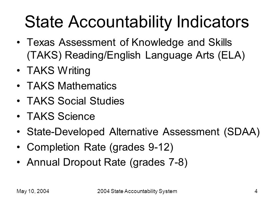 May 10, 20042004 State Accountability System4 State Accountability Indicators Texas Assessment of Knowledge and Skills (TAKS) Reading/English Language