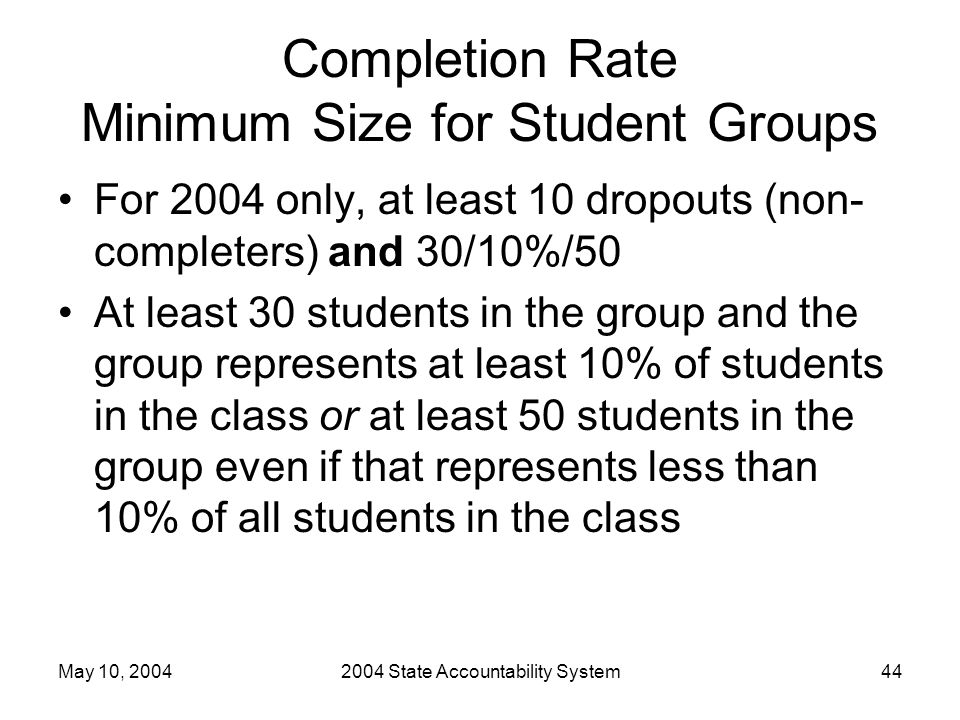 May 10, 20042004 State Accountability System44 Completion Rate Minimum Size for Student Groups For 2004 only, at least 10 dropouts (non- completers) a