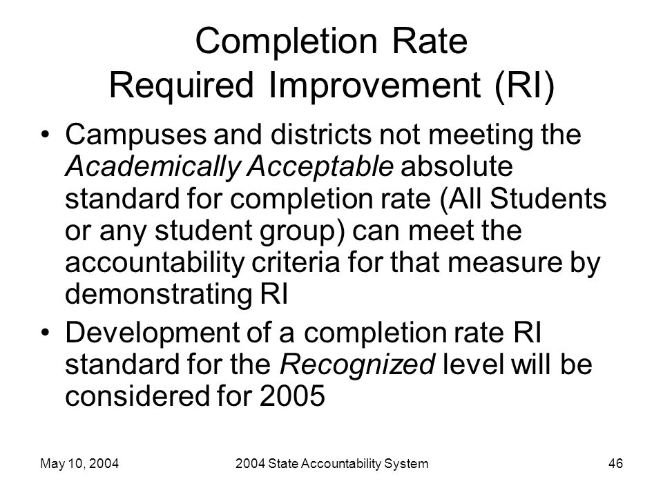 May 10, 20042004 State Accountability System46 Completion Rate Required Improvement (RI) Campuses and districts not meeting the Academically Acceptable absolute standard for completion rate (All Students or any student group) can meet the accountability criteria for that measure by demonstrating RI Development of a completion rate RI standard for the Recognized level will be considered for 2005