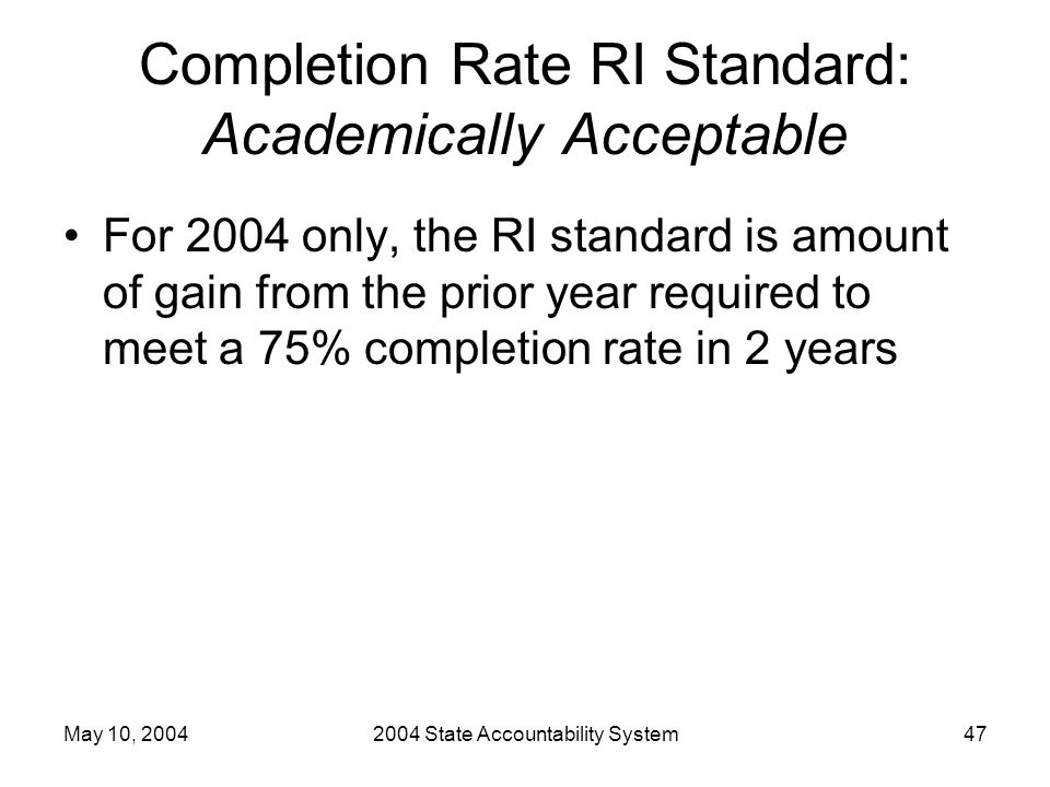 May 10, 20042004 State Accountability System47 Completion Rate RI Standard: Academically Acceptable For 2004 only, the RI standard is amount of gain f