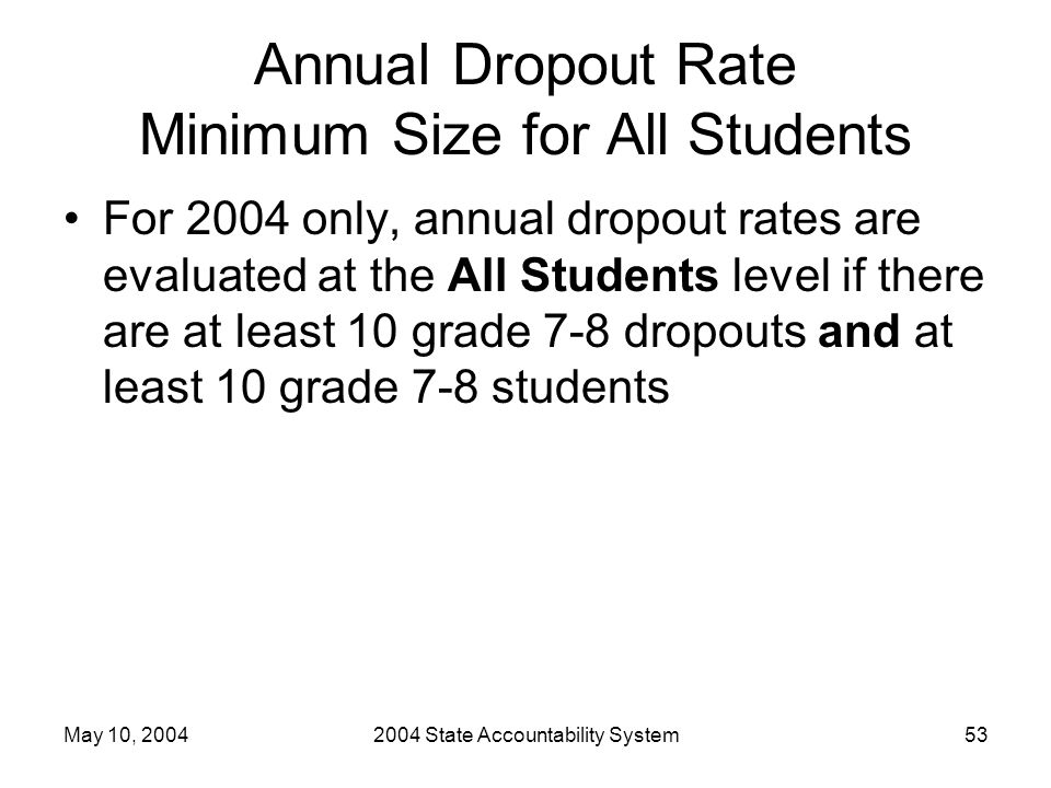 May 10, 20042004 State Accountability System53 Annual Dropout Rate Minimum Size for All Students For 2004 only, annual dropout rates are evaluated at the All Students level if there are at least 10 grade 7-8 dropouts and at least 10 grade 7-8 students