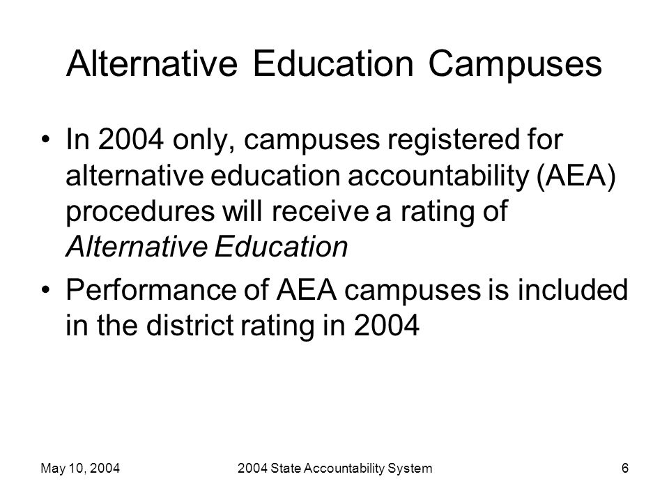 May 10, 20042004 State Accountability System6 Alternative Education Campuses In 2004 only, campuses registered for alternative education accountability (AEA) procedures will receive a rating of Alternative Education Performance of AEA campuses is included in the district rating in 2004