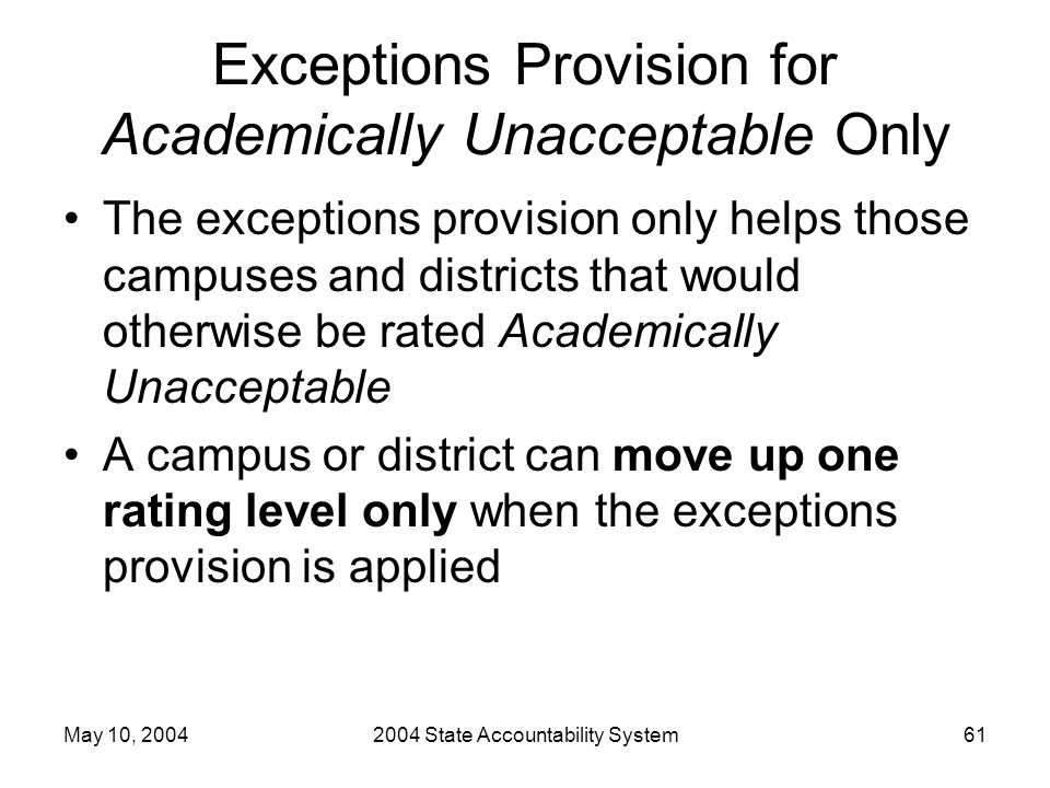 May 10, 20042004 State Accountability System61 Exceptions Provision for Academically Unacceptable Only The exceptions provision only helps those campuses and districts that would otherwise be rated Academically Unacceptable A campus or district can move up one rating level only when the exceptions provision is applied
