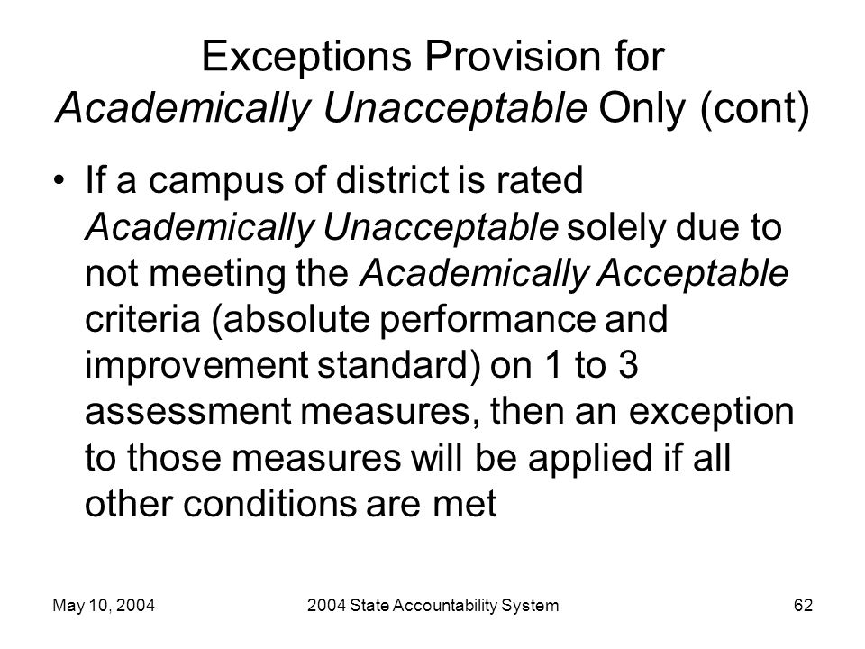 May 10, 20042004 State Accountability System62 Exceptions Provision for Academically Unacceptable Only (cont) If a campus of district is rated Academically Unacceptable solely due to not meeting the Academically Acceptable criteria (absolute performance and improvement standard) on 1 to 3 assessment measures, then an exception to those measures will be applied if all other conditions are met