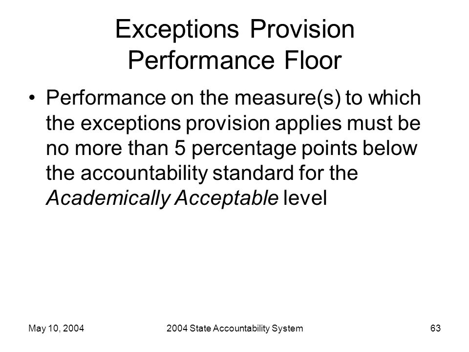 May 10, 20042004 State Accountability System63 Exceptions Provision Performance Floor Performance on the measure(s) to which the exceptions provision applies must be no more than 5 percentage points below the accountability standard for the Academically Acceptable level