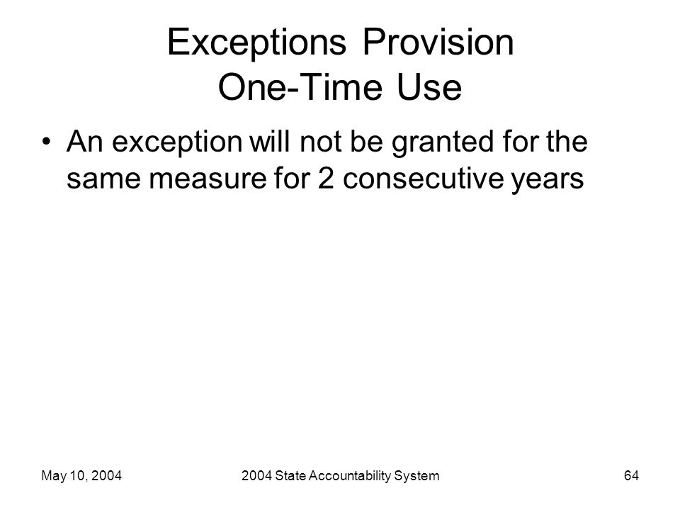 May 10, 20042004 State Accountability System64 Exceptions Provision One-Time Use An exception will not be granted for the same measure for 2 consecuti