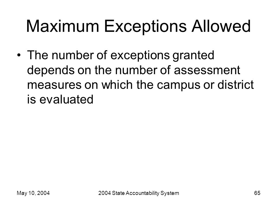 May 10, 20042004 State Accountability System65 Maximum Exceptions Allowed The number of exceptions granted depends on the number of assessment measures on which the campus or district is evaluated