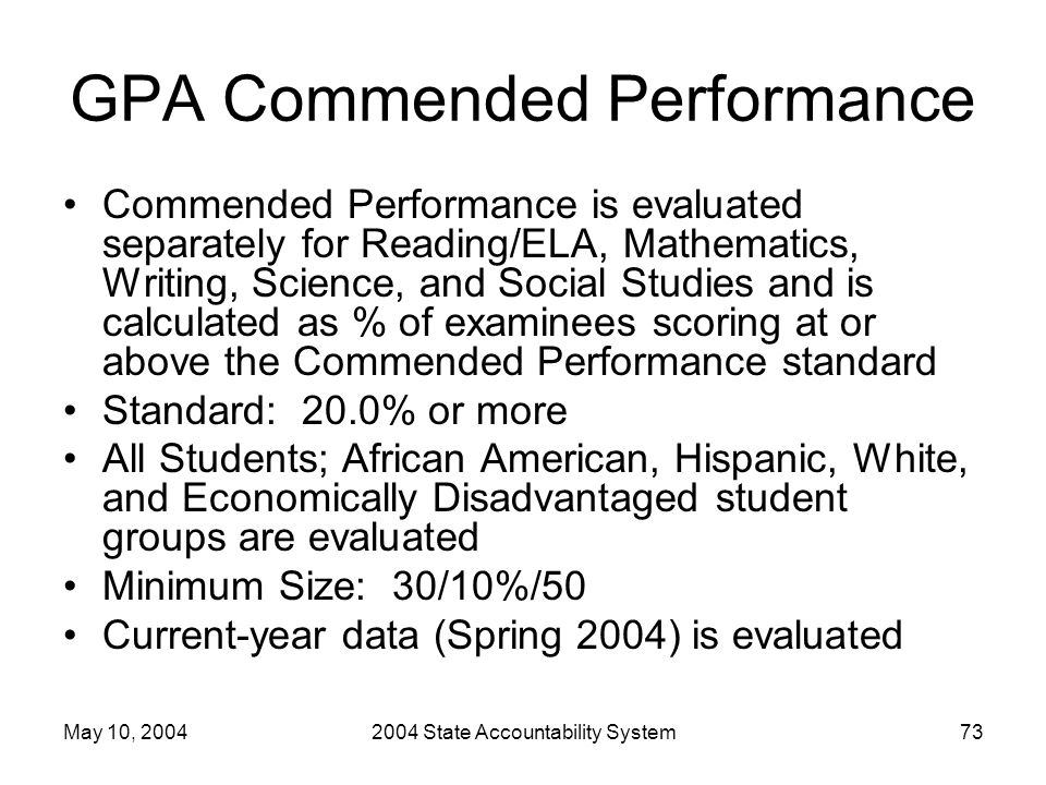 May 10, 20042004 State Accountability System73 GPA Commended Performance Commended Performance is evaluated separately for Reading/ELA, Mathematics, W