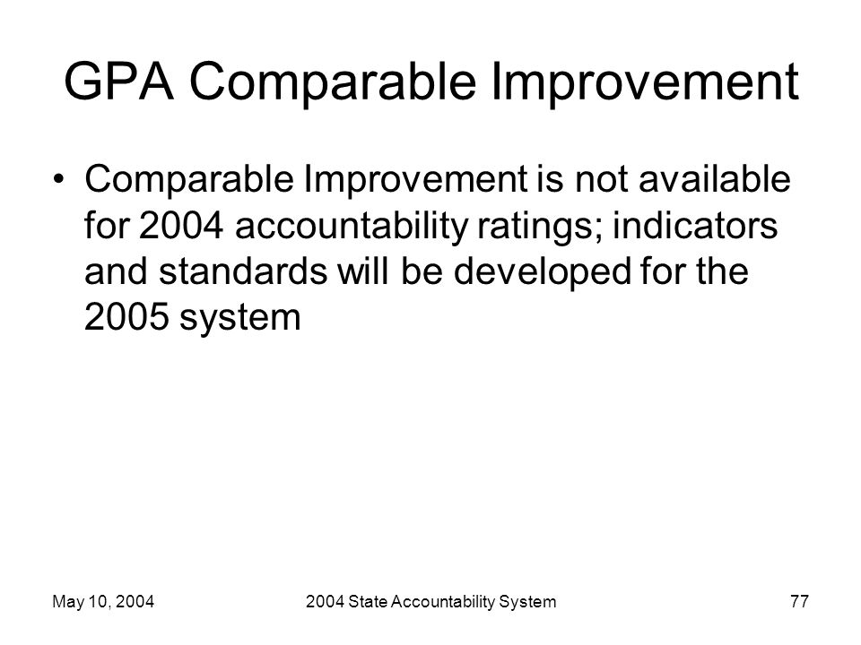 May 10, 20042004 State Accountability System77 GPA Comparable Improvement Comparable Improvement is not available for 2004 accountability ratings; indicators and standards will be developed for the 2005 system