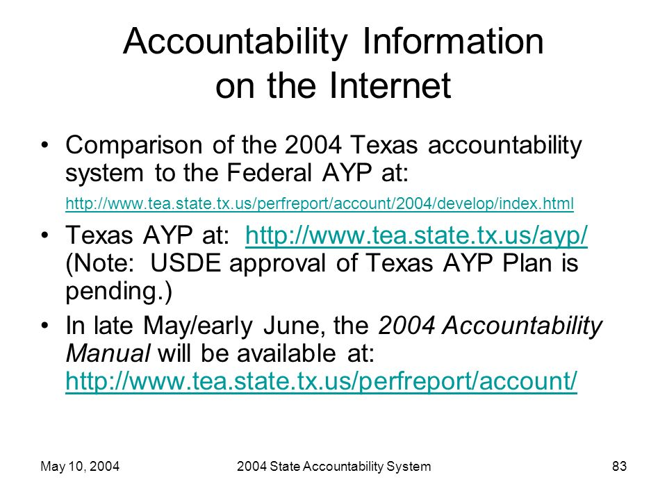 May 10, 20042004 State Accountability System83 Accountability Information on the Internet Comparison of the 2004 Texas accountability system to the Federal AYP at: http://www.tea.state.tx.us/perfreport/account/2004/develop/index.html http://www.tea.state.tx.us/perfreport/account/2004/develop/index.html Texas AYP at: http://www.tea.state.tx.us/ayp/ (Note: USDE approval of Texas AYP Plan is pending.)http://www.tea.state.tx.us/ayp/ In late May/early June, the 2004 Accountability Manual will be available at: http://www.tea.state.tx.us/perfreport/account/ http://www.tea.state.tx.us/perfreport/account/
