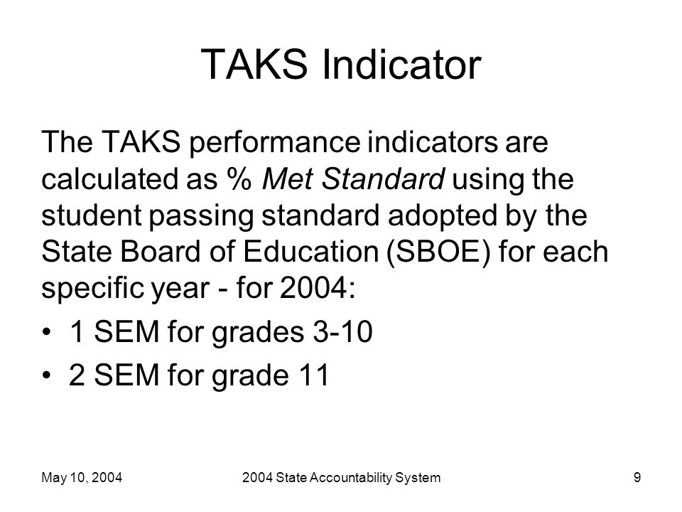 May 10, 20042004 State Accountability System9 TAKS Indicator The TAKS performance indicators are calculated as % Met Standard using the student passing standard adopted by the State Board of Education (SBOE) for each specific year - for 2004: 1 SEM for grades 3-10 2 SEM for grade 11
