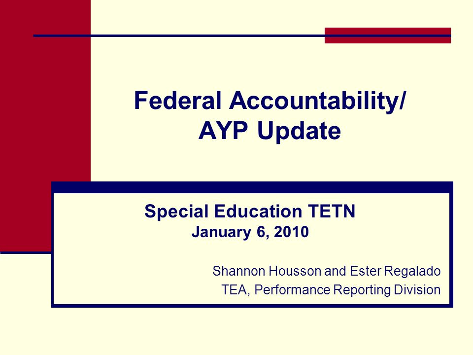 Federal Accountability/ AYP Update Special Education TETN January 6, 2010 Shannon Housson and Ester Regalado TEA, Performance Reporting Division