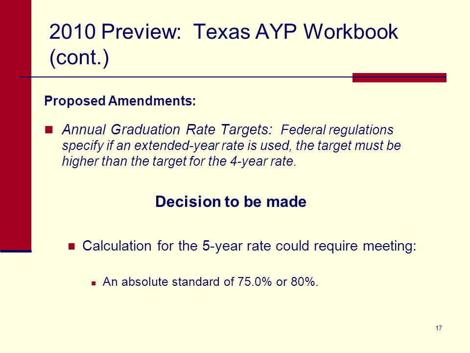 17 2010 Preview: Texas AYP Workbook (cont.) Proposed Amendments: Annual Graduation Rate Targets: Federal regulations specify if an extended-year rate is used, the target must be higher than the target for the 4-year rate.