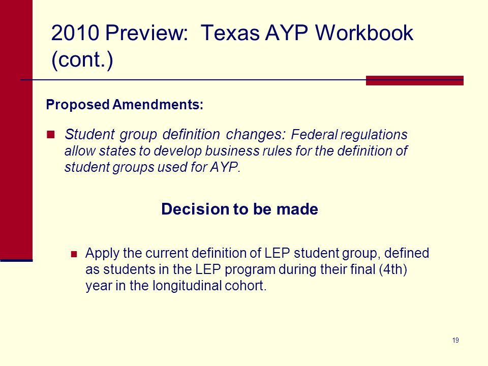19 2010 Preview: Texas AYP Workbook (cont.) Proposed Amendments: Student group definition changes: Federal regulations allow states to develop business rules for the definition of student groups used for AYP.