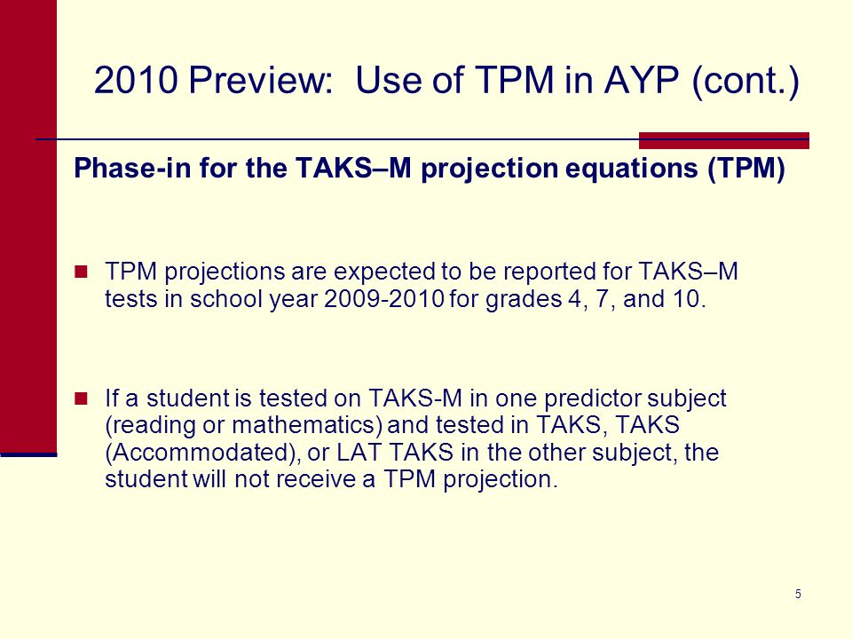 5 2010 Preview: Use of TPM in AYP (cont.) Phase-in for the TAKS–M projection equations (TPM) TPM projections are expected to be reported for TAKS–M tests in school year 2009-2010 for grades 4, 7, and 10.