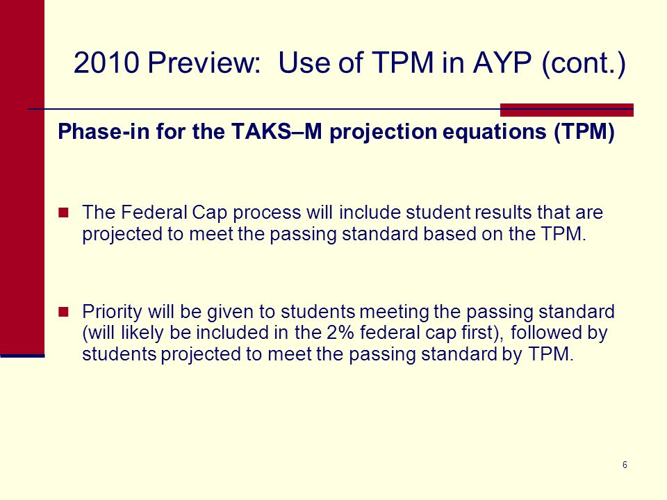 6 2010 Preview: Use of TPM in AYP (cont.) Phase-in for the TAKS–M projection equations (TPM) The Federal Cap process will include student results that are projected to meet the passing standard based on the TPM.