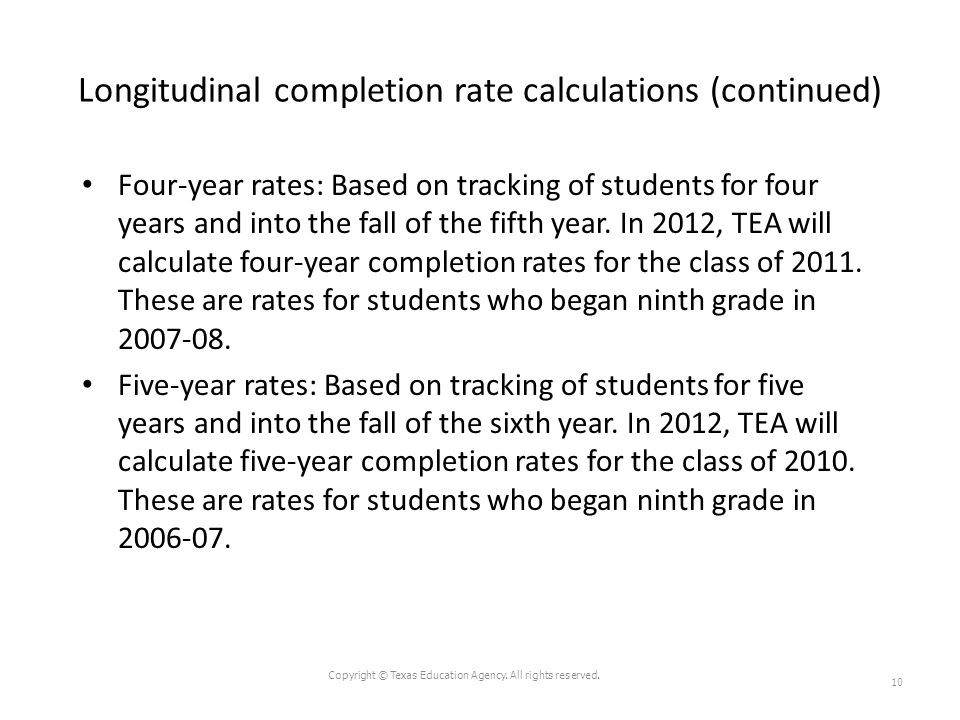 Longitudinal completion rate calculations (continued) Four-year rates: Based on tracking of students for four years and into the fall of the fifth yea