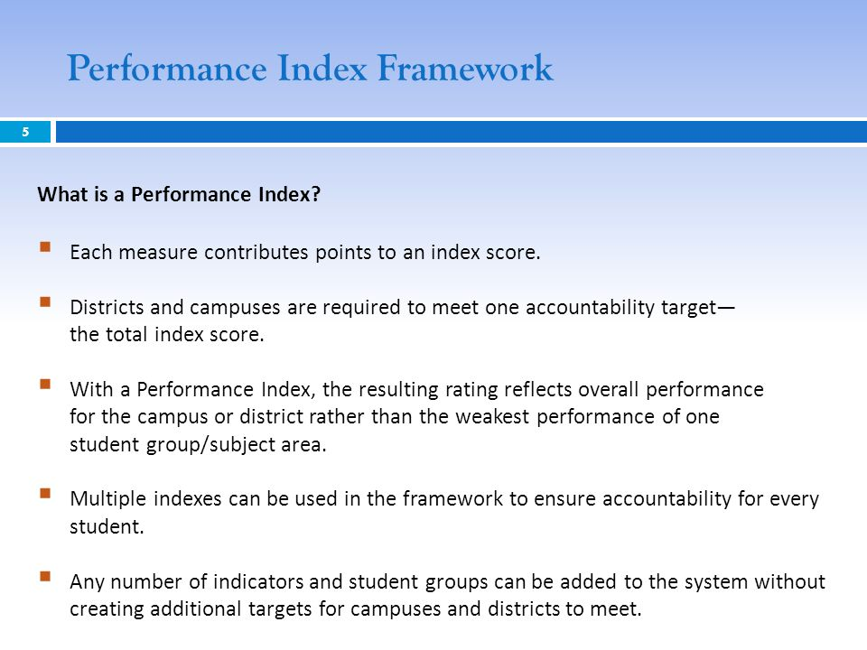5 Performance Index Framework What is a Performance Index? Each measure contributes points to an index score. Districts and campuses are required to m
