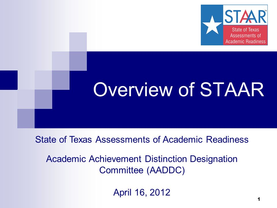 1 Overview of STAAR State of Texas Assessments of Academic Readiness Academic Achievement Distinction Designation Committee (AADDC) April 16, 2012