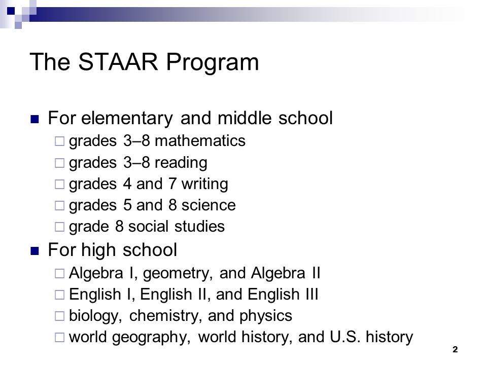 2 The STAAR Program For elementary and middle school grades 3–8 mathematics grades 3–8 reading grades 4 and 7 writing grades 5 and 8 science grade 8 social studies For high school Algebra I, geometry, and Algebra II English I, English II, and English III biology, chemistry, and physics world geography, world history, and U.S.