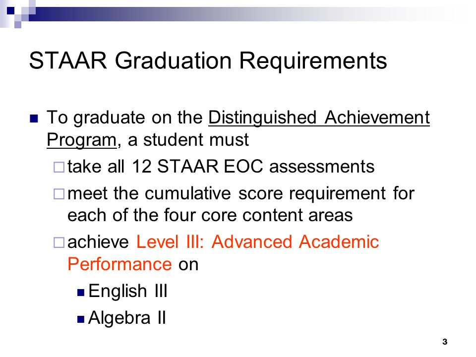 3 STAAR Graduation Requirements To graduate on the Distinguished Achievement Program, a student must take all 12 STAAR EOC assessments meet the cumulative score requirement for each of the four core content areas achieve Level III: Advanced Academic Performance on English III Algebra II