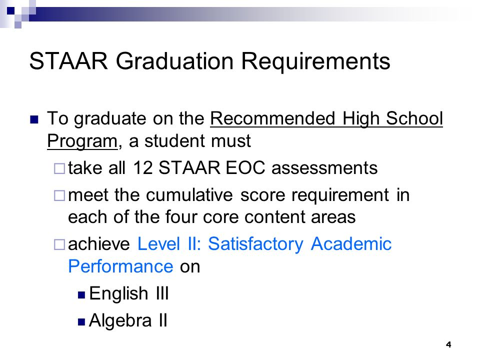 4 STAAR Graduation Requirements To graduate on the Recommended High School Program, a student must take all 12 STAAR EOC assessments meet the cumulative score requirement in each of the four core content areas achieve Level II: Satisfactory Academic Performance on English III Algebra II