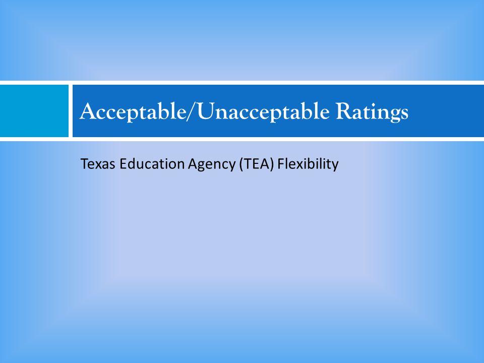 Acceptable/Unacceptable Ratings Texas Education Agency (TEA) Flexibility