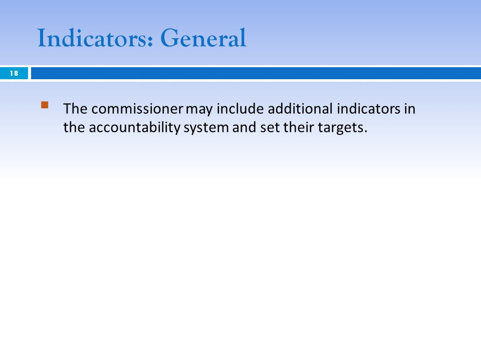 Indicators: General The commissioner may include additional indicators in the accountability system and set their targets. 18