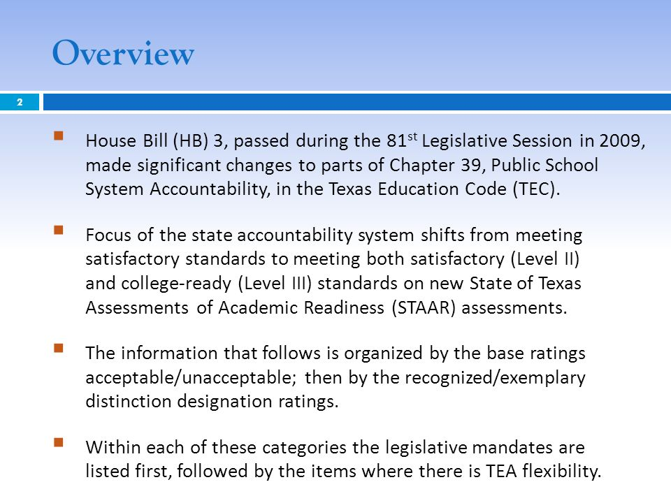 Overview House Bill (HB) 3, passed during the 81 st Legislative Session in 2009, made significant changes to parts of Chapter 39, Public School System