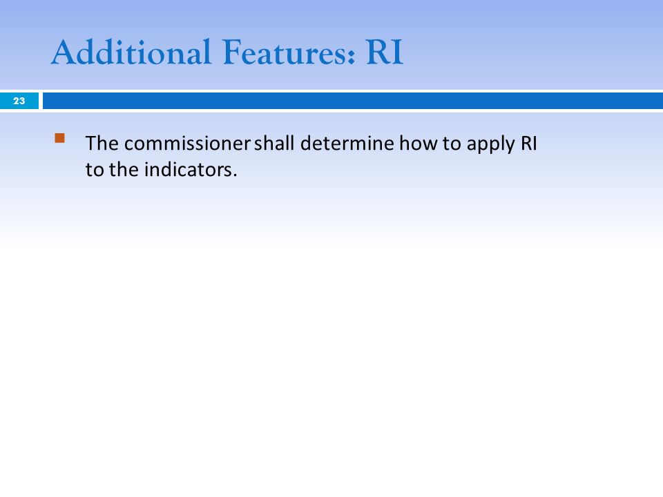 Additional Features: RI The commissioner shall determine how to apply RI to the indicators. 23
