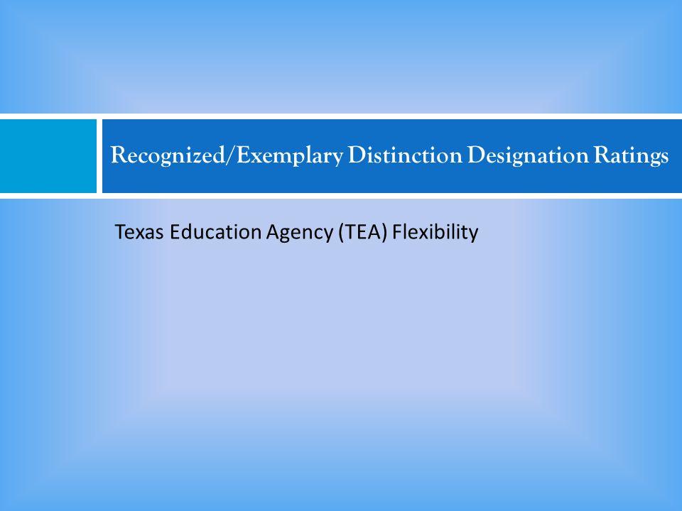 Recognized/Exemplary Distinction Designation Ratings Texas Education Agency (TEA) Flexibility