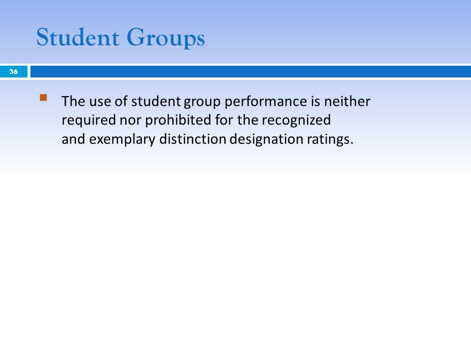 Student Groups The use of student group performance is neither required nor prohibited for the recognized and exemplary distinction designation rating