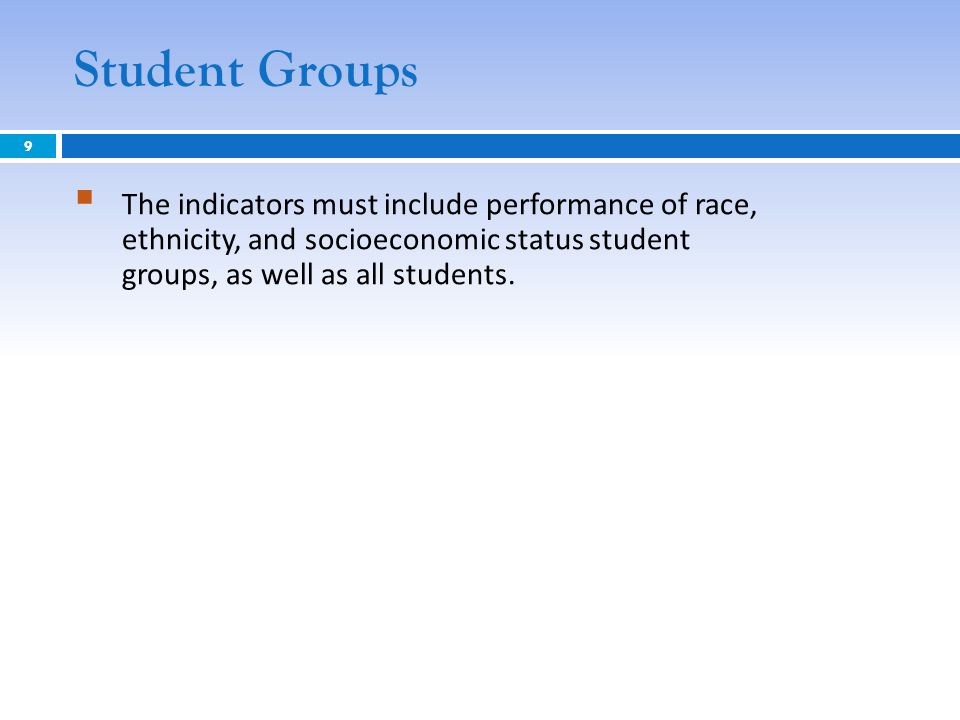 Student Groups The indicators must include performance of race, ethnicity, and socioeconomic status student groups, as well as all students. 9