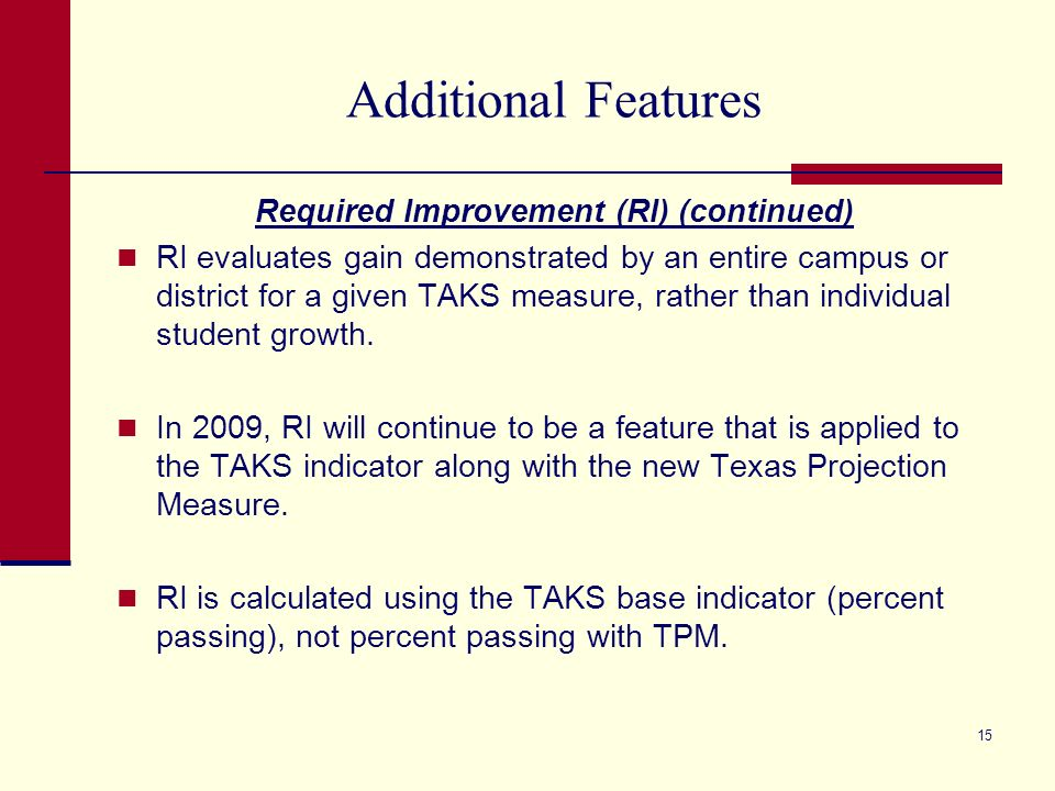14 Additional Features Required Improvement (RI) RI is a feature used for all three base indicators – TAKS, dropout rate, and completion rate. RI is n