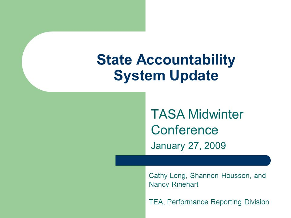 State Accountability System Update TASA Midwinter Conference January 27, 2009 Cathy Long, Shannon Housson, and Nancy Rinehart TEA, Performance Reporting Division