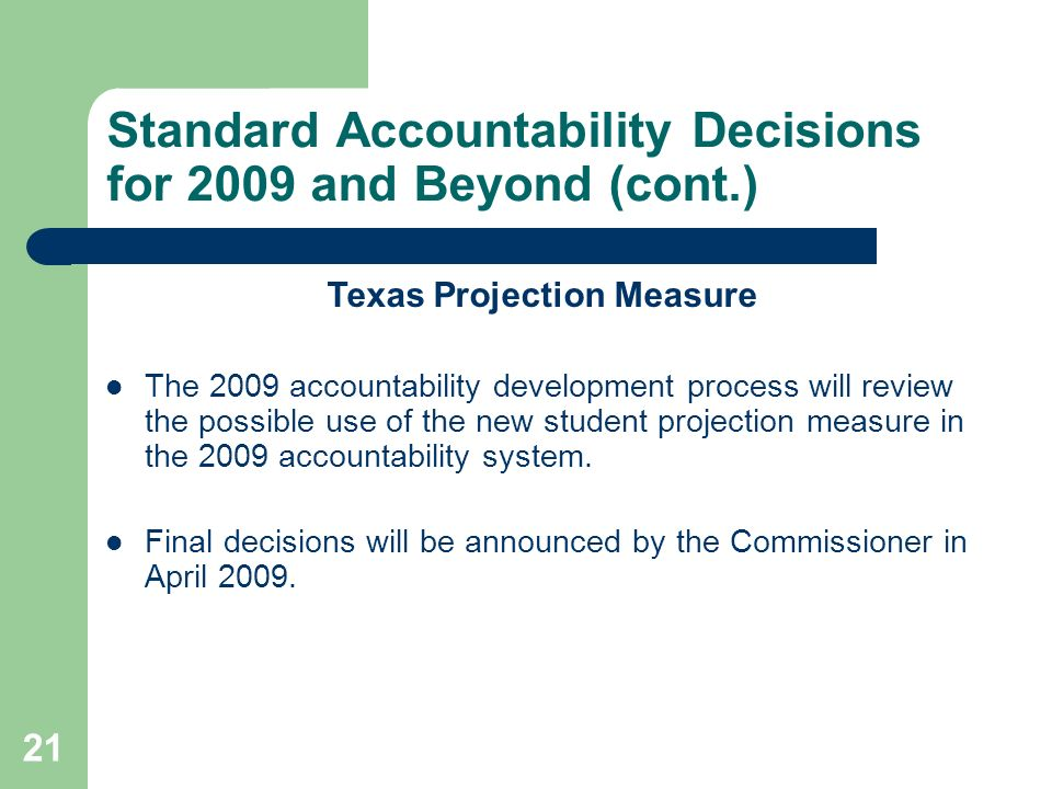 21 Standard Accountability Decisions for 2009 and Beyond (cont.) Texas Projection Measure The 2009 accountability development process will review the possible use of the new student projection measure in the 2009 accountability system.